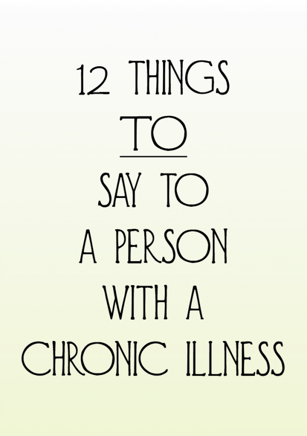 12 Things TO Say To Someone With A Chronic Illness
